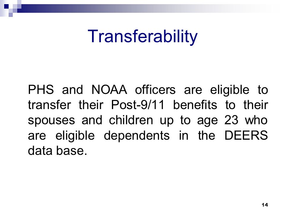 Transferability PHS and NOAA officers are eligible to transfer their Post-9/11 benefits to their spouses and children up to age 23 who are eligible de