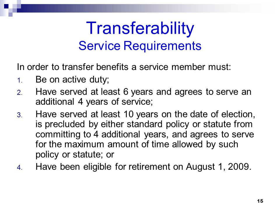 Transferability Service Requirements In order to transfer benefits a service member must: 1. Be on active duty; 2. Have served at least 6 years and ag