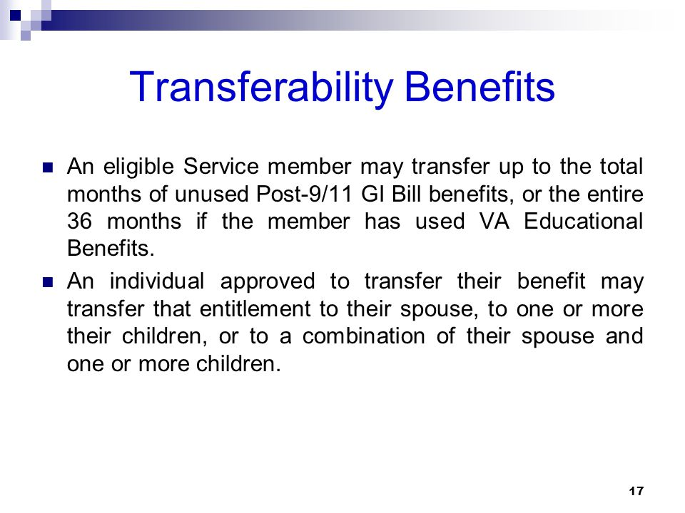Transferability Benefits An eligible Service member may transfer up to the total months of unused Post-9/11 GI Bill benefits, or the entire 36 months