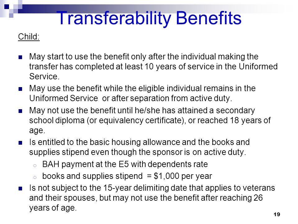 Transferability Benefits Child: May start to use the benefit only after the individual making the transfer has completed at least 10 years of service