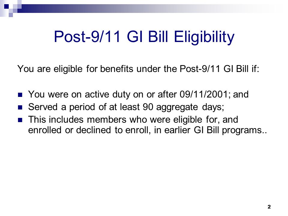2 Post-9/11 GI Bill Eligibility You are eligible for benefits under the Post-9/11 GI Bill if: You were on active duty on or after 09/11/2001; and Serv