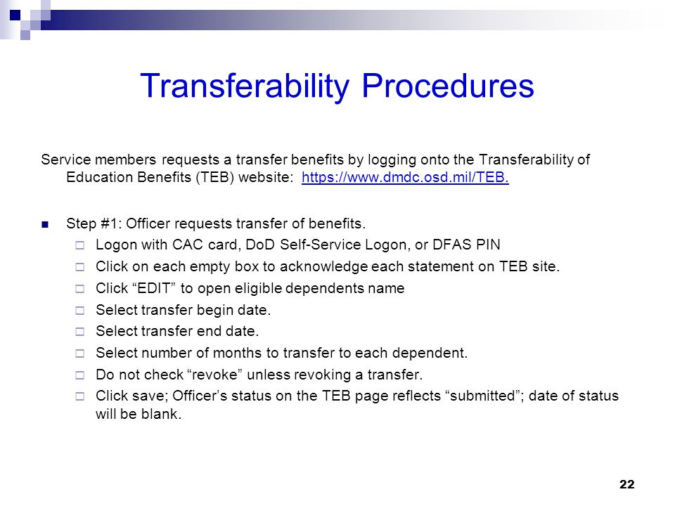 Transferability Procedures Service members requests a transfer benefits by logging onto the Transferability of Education Benefits (TEB) website: https