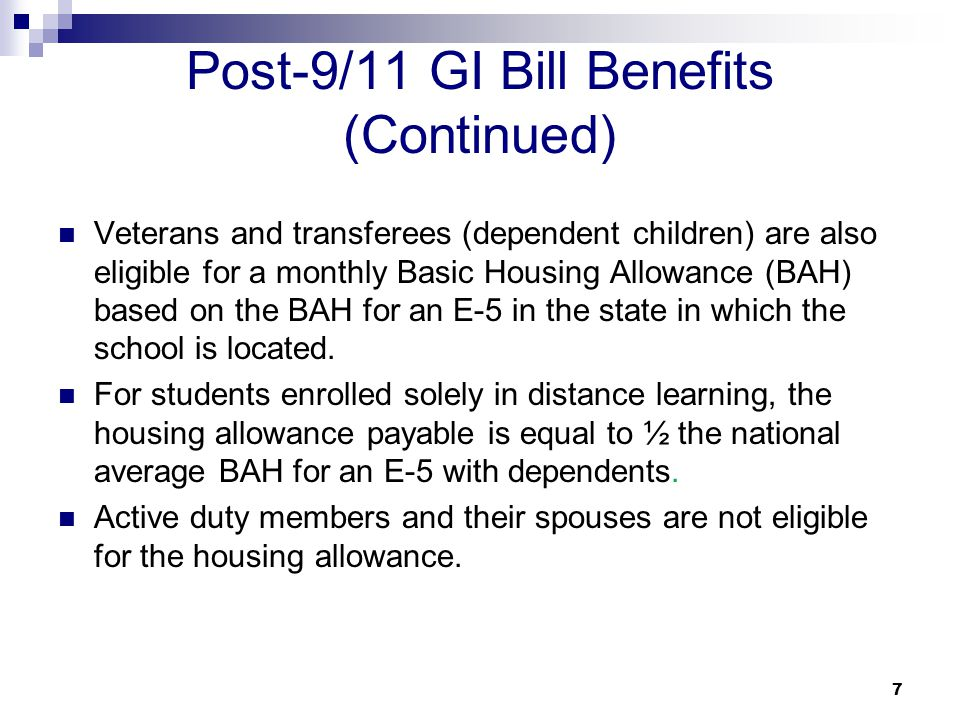 7 Post-9/11 GI Bill Benefits (Continued) Veterans and transferees (dependent children) are also eligible for a monthly Basic Housing Allowance (BAH) b
