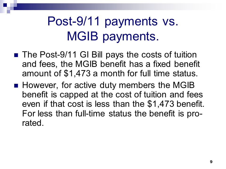 9 Post-9/11 payments vs. MGIB payments. The Post-9/11 GI Bill pays the costs of tuition and fees, the MGIB benefit has a fixed benefit amount of $1,47