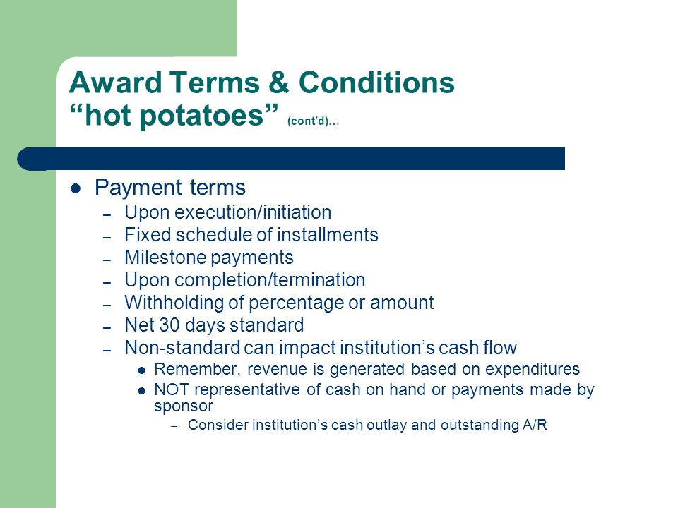 "Award Terms & Conditions ""hot potatoes"" (cont'd)… Payment terms – Upon execution/initiation – Fixed schedule of installments – Milestone payments – Up"