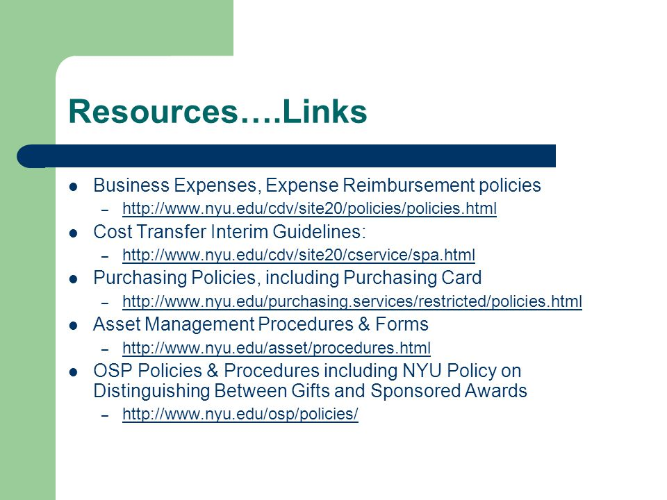 Resources….Links Business Expenses, Expense Reimbursement policies – http://www.nyu.edu/cdv/site20/policies/policies.html http://www.nyu.edu/cdv/site20/policies/policies.html Cost Transfer Interim Guidelines: – http://www.nyu.edu/cdv/site20/cservice/spa.html http://www.nyu.edu/cdv/site20/cservice/spa.html Purchasing Policies, including Purchasing Card – http://www.nyu.edu/purchasing.services/restricted/policies.html http://www.nyu.edu/purchasing.services/restricted/policies.html Asset Management Procedures & Forms – http://www.nyu.edu/asset/procedures.html http://www.nyu.edu/asset/procedures.html OSP Policies & Procedures including NYU Policy on Distinguishing Between Gifts and Sponsored Awards – http://www.nyu.edu/osp/policies/ http://www.nyu.edu/osp/policies/
