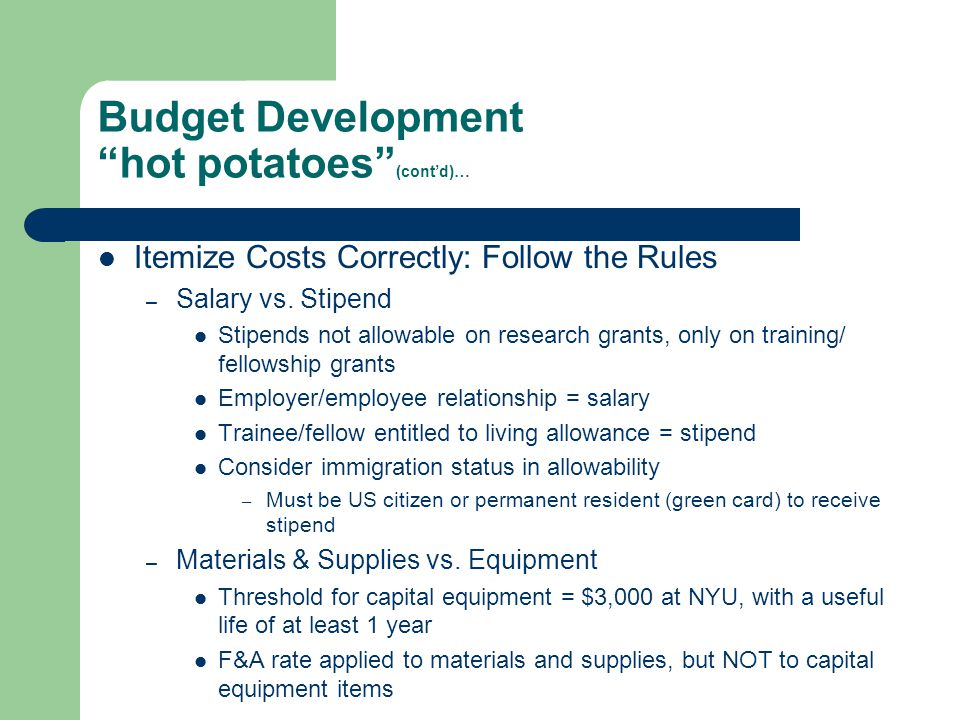 "Budget Development ""hot potatoes"" (cont'd)… Itemize Costs Correctly: Follow the Rules – Salary vs. Stipend Stipends not allowable on research grants,"