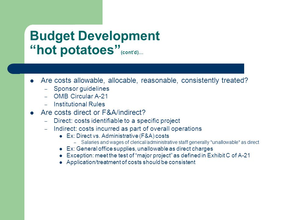 "Budget Development ""hot potatoes"" (cont'd)… Are costs allowable, allocable, reasonable, consistently treated? – Sponsor guidelines – OMB Circular A-21"