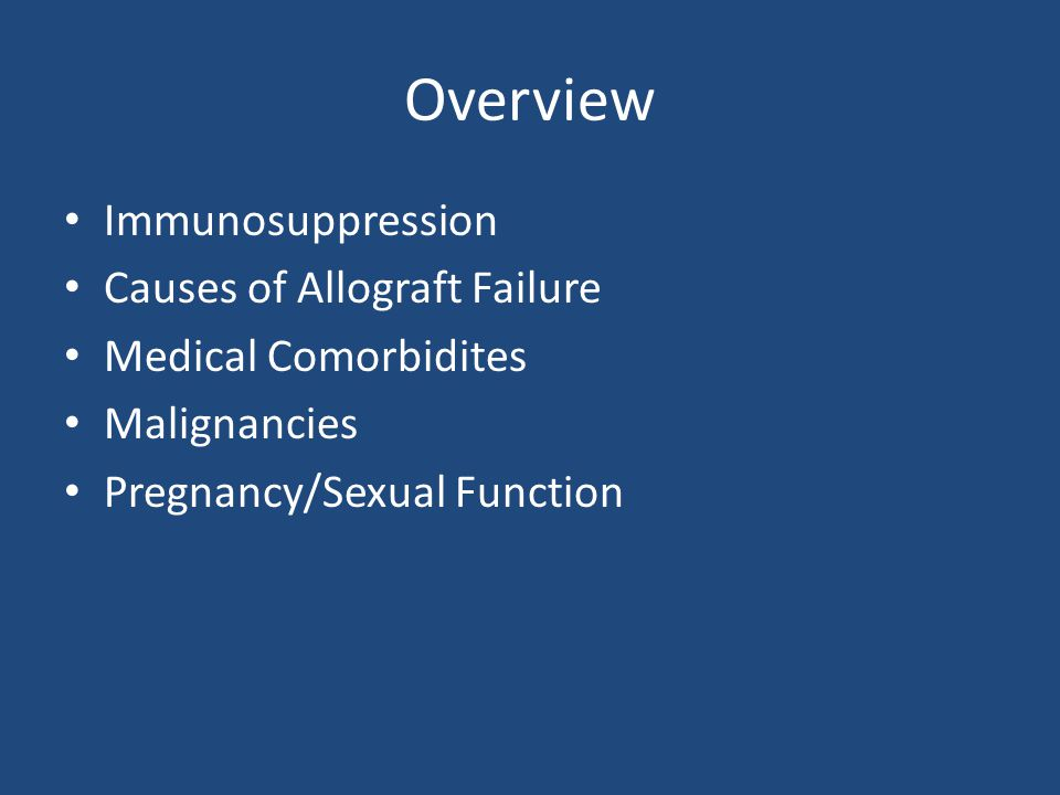 Overview Immunosuppression Causes of Allograft Failure Medical Comorbidites Malignancies Pregnancy/Sexual Function