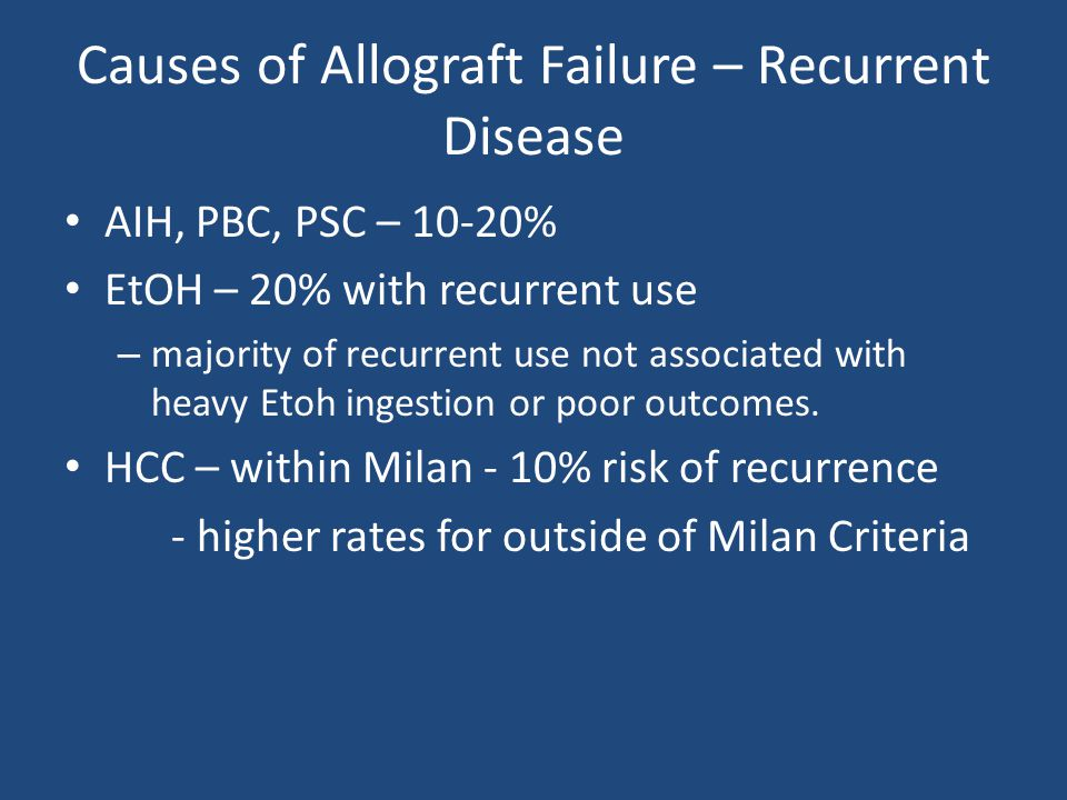 Causes of Allograft Failure – Recurrent Disease AIH, PBC, PSC – 10-20% EtOH – 20% with recurrent use – majority of recurrent use not associated with h