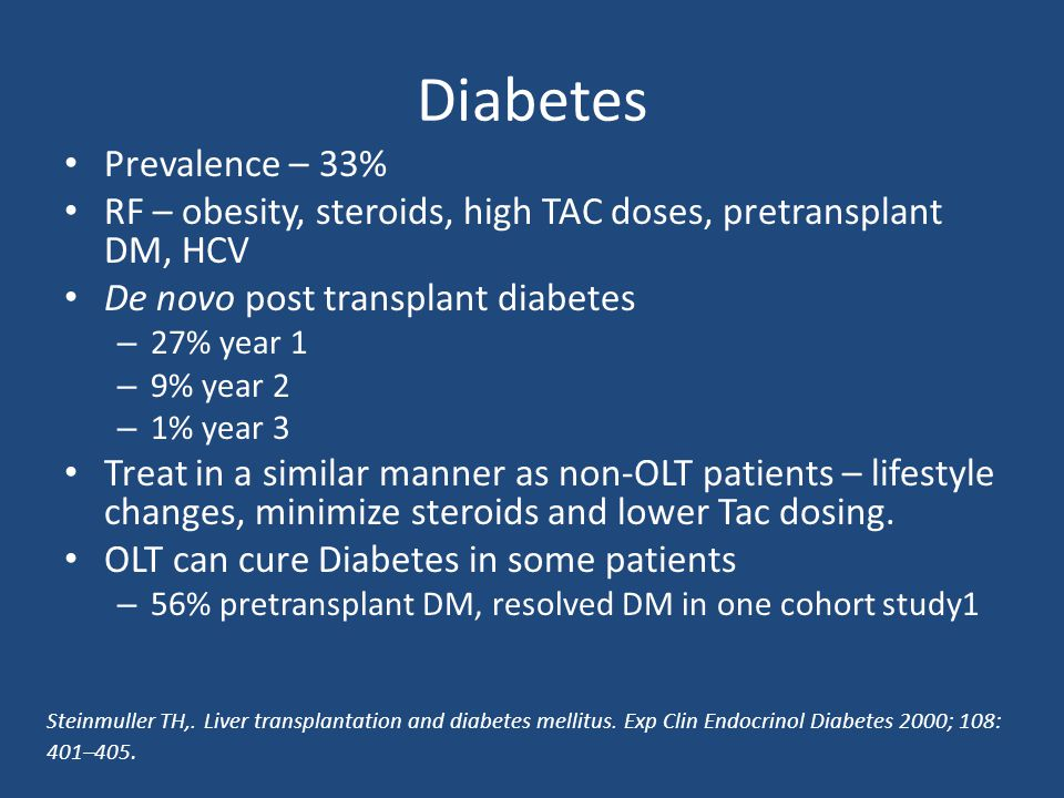 Prevalence – 33% RF – obesity, steroids, high TAC doses, pretransplant DM, HCV De novo post transplant diabetes – 27% year 1 – 9% year 2 – 1% year 3 T