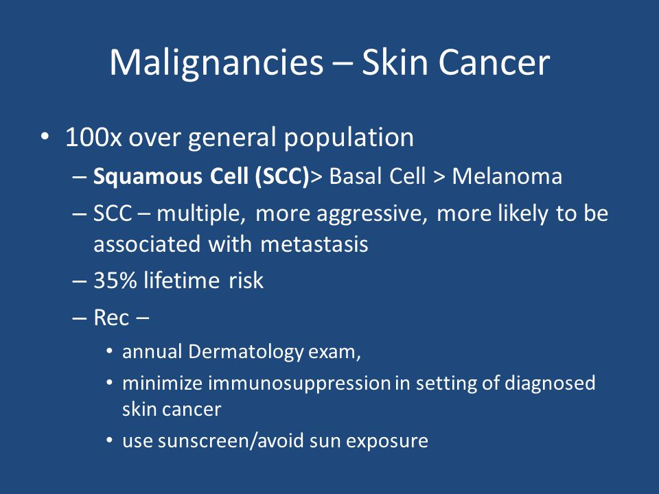 Malignancies – Skin Cancer 100x over general population – Squamous Cell (SCC)> Basal Cell > Melanoma – SCC – multiple, more aggressive, more likely to