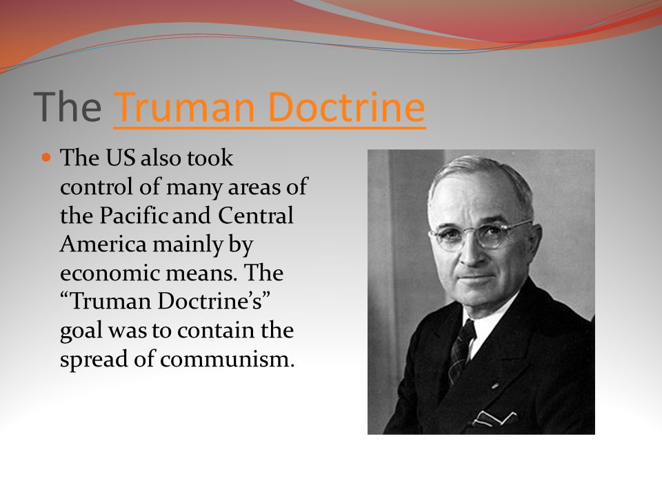 The Truman DoctrineTruman Doctrine The US also took control of many areas of the Pacific and Central America mainly by economic means.