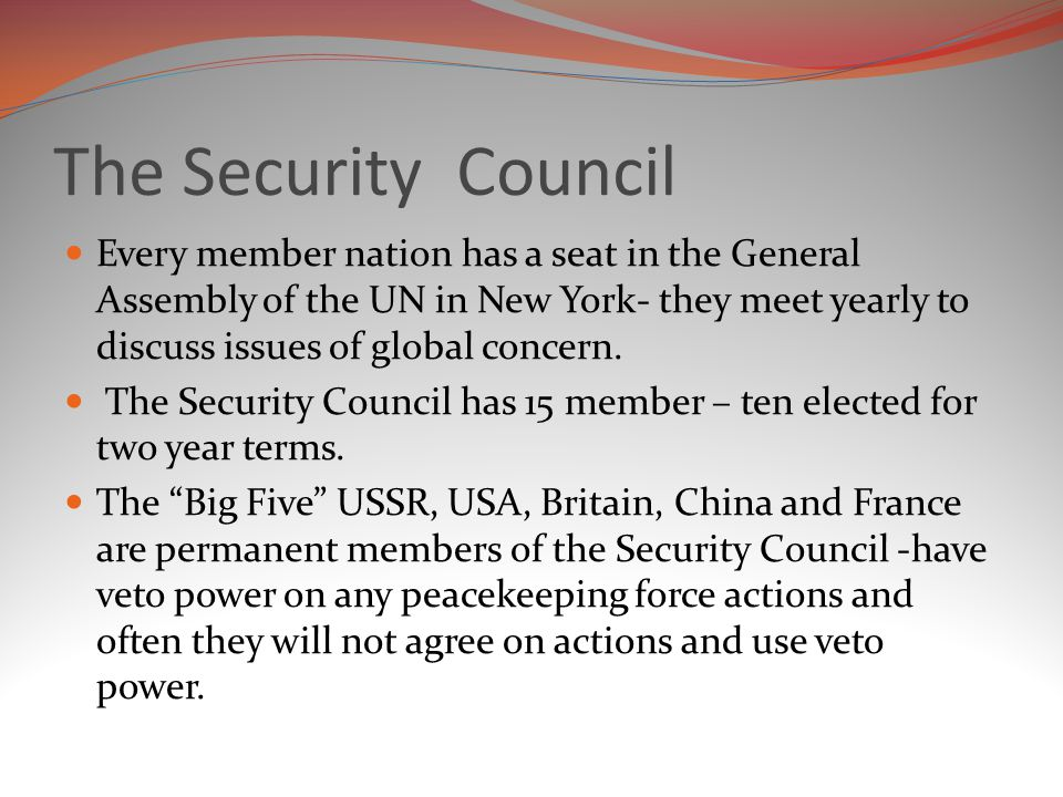 The Security Council Every member nation has a seat in the General Assembly of the UN in New York- they meet yearly to discuss issues of global concern.