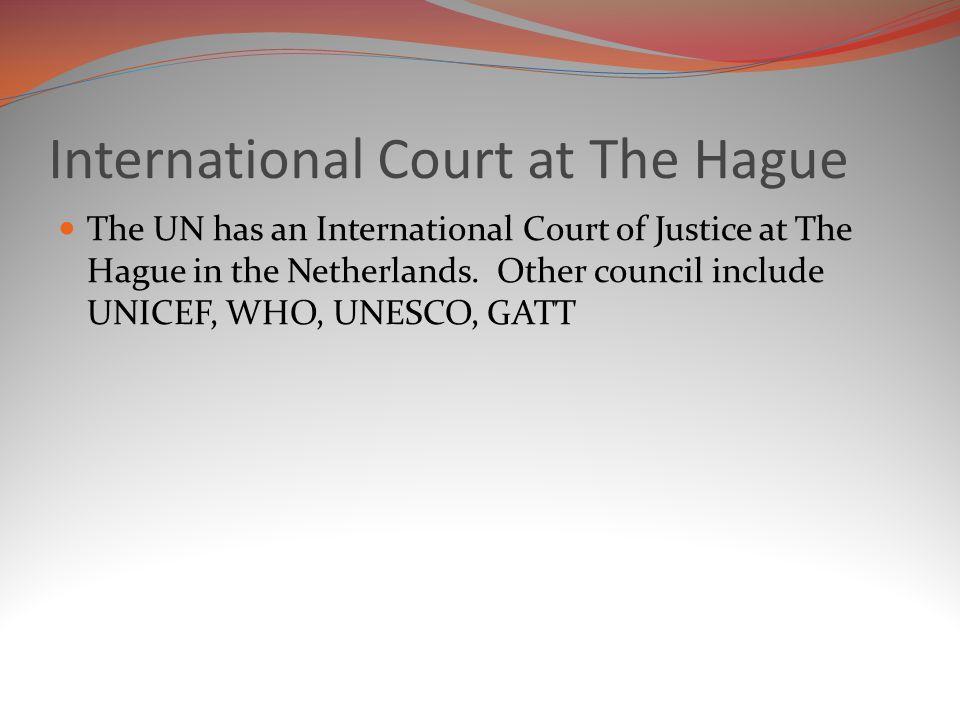 International Court at The Hague The UN has an International Court of Justice at The Hague in the Netherlands.