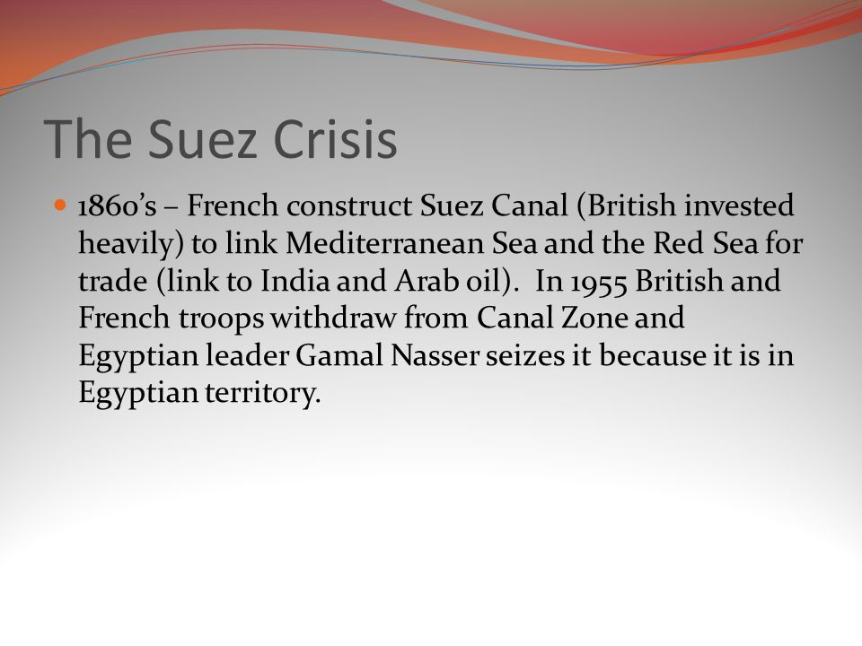 The Suez Crisis 1860's – French construct Suez Canal (British invested heavily) to link Mediterranean Sea and the Red Sea for trade (link to India and Arab oil).