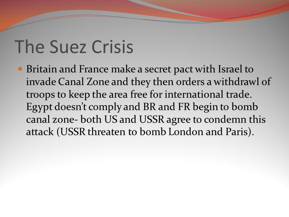 The Suez Crisis Britain and France make a secret pact with Israel to invade Canal Zone and they then orders a withdrawl of troops to keep the area free for international trade.
