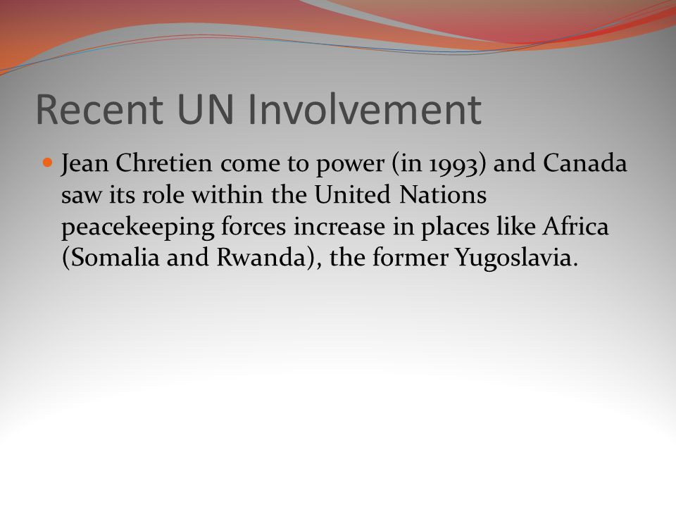 Recent UN Involvement Jean Chretien come to power (in 1993) and Canada saw its role within the United Nations peacekeeping forces increase in places like Africa (Somalia and Rwanda), the former Yugoslavia.