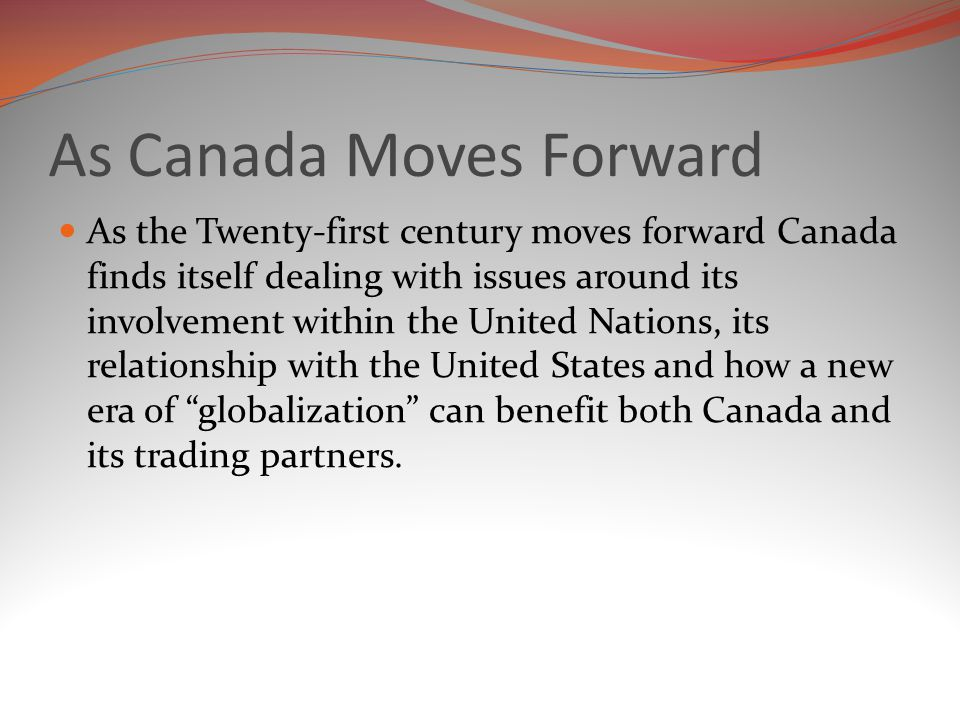 As Canada Moves Forward As the Twenty-first century moves forward Canada finds itself dealing with issues around its involvement within the United Nations, its relationship with the United States and how a new era of globalization can benefit both Canada and its trading partners.