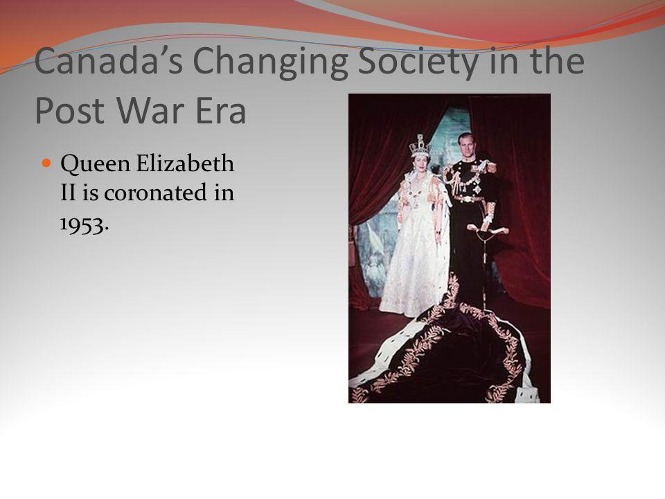 Canada's Changing Society in the Post War Era Queen Elizabeth II is coronated in 1953.