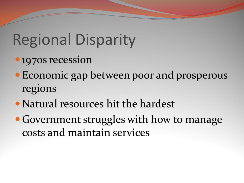 Regional Disparity 1970s recession Economic gap between poor and prosperous regions Natural resources hit the hardest Government struggles with how to manage costs and maintain services