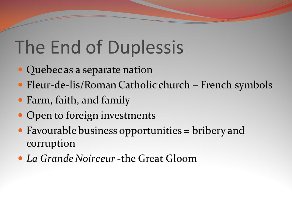 The End of Duplessis Quebec as a separate nation Fleur-de-lis/Roman Catholic church – French symbols Farm, faith, and family Open to foreign investments Favourable business opportunities = bribery and corruption La Grande Noirceur -the Great Gloom
