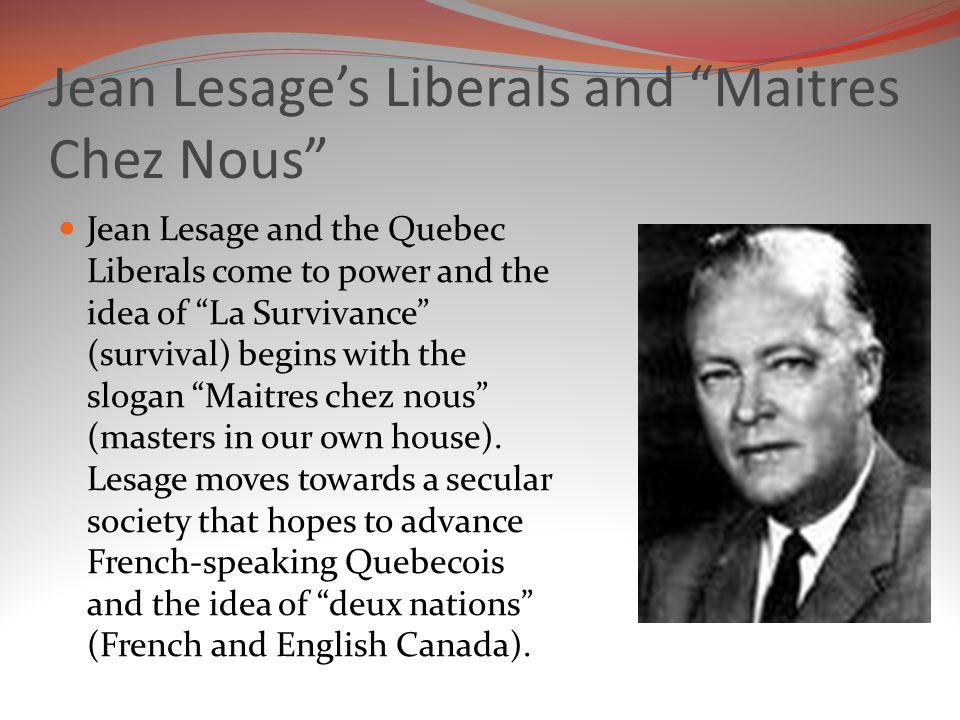 Jean Lesage's Liberals and Maitres Chez Nous Jean Lesage and the Quebec Liberals come to power and the idea of La Survivance (survival) begins with the slogan Maitres chez nous (masters in our own house).