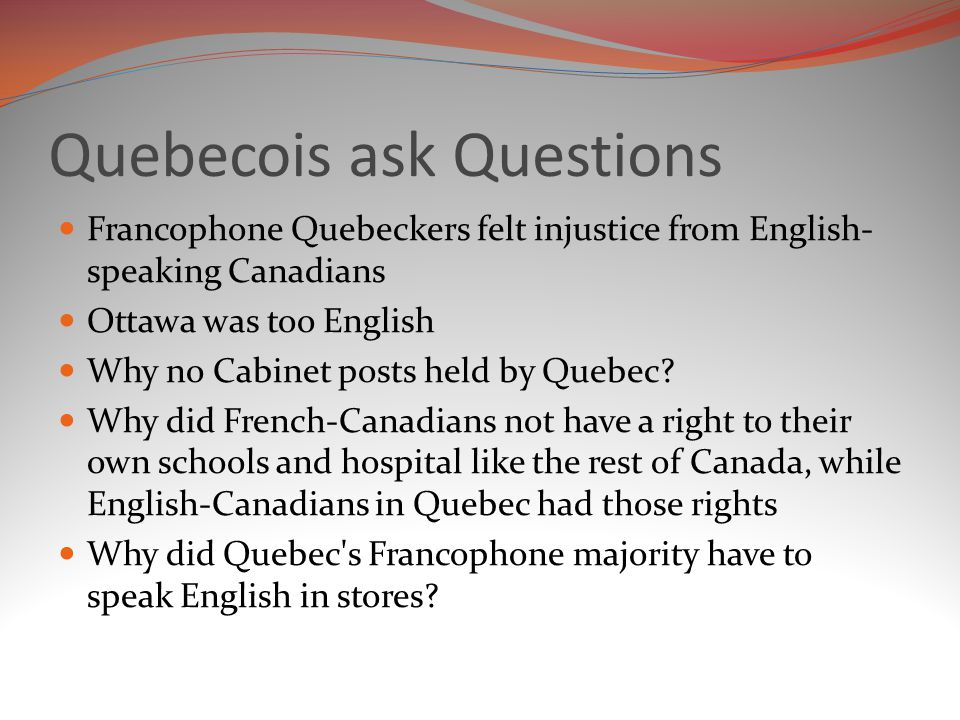 Quebecois ask Questions Francophone Quebeckers felt injustice from English- speaking Canadians Ottawa was too English Why no Cabinet posts held by Quebec.