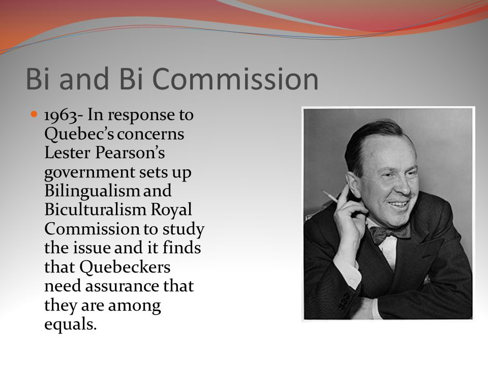 Bi and Bi Commission 1963- In response to Quebec's concerns Lester Pearson's government sets up Bilingualism and Biculturalism Royal Commission to study the issue and it finds that Quebeckers need assurance that they are among equals.