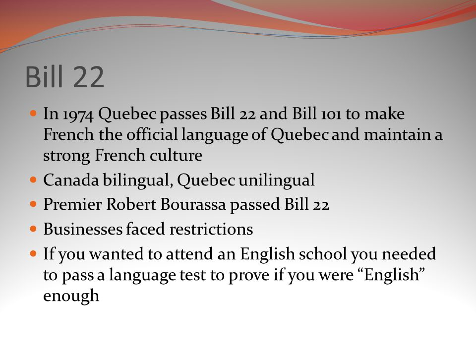 Bill 22 In 1974 Quebec passes Bill 22 and Bill 101 to make French the official language of Quebec and maintain a strong French culture Canada bilingual, Quebec unilingual Premier Robert Bourassa passed Bill 22 Businesses faced restrictions If you wanted to attend an English school you needed to pass a language test to prove if you were English enough