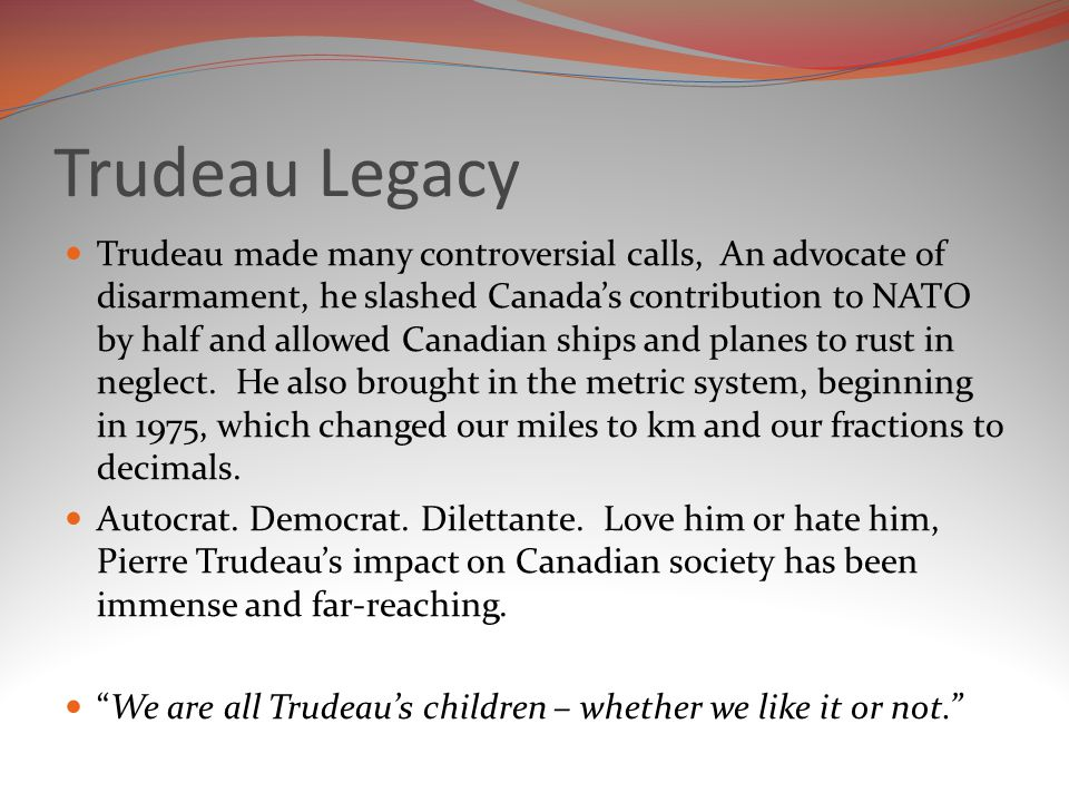 Trudeau Legacy Trudeau made many controversial calls, An advocate of disarmament, he slashed Canada's contribution to NATO by half and allowed Canadian ships and planes to rust in neglect.