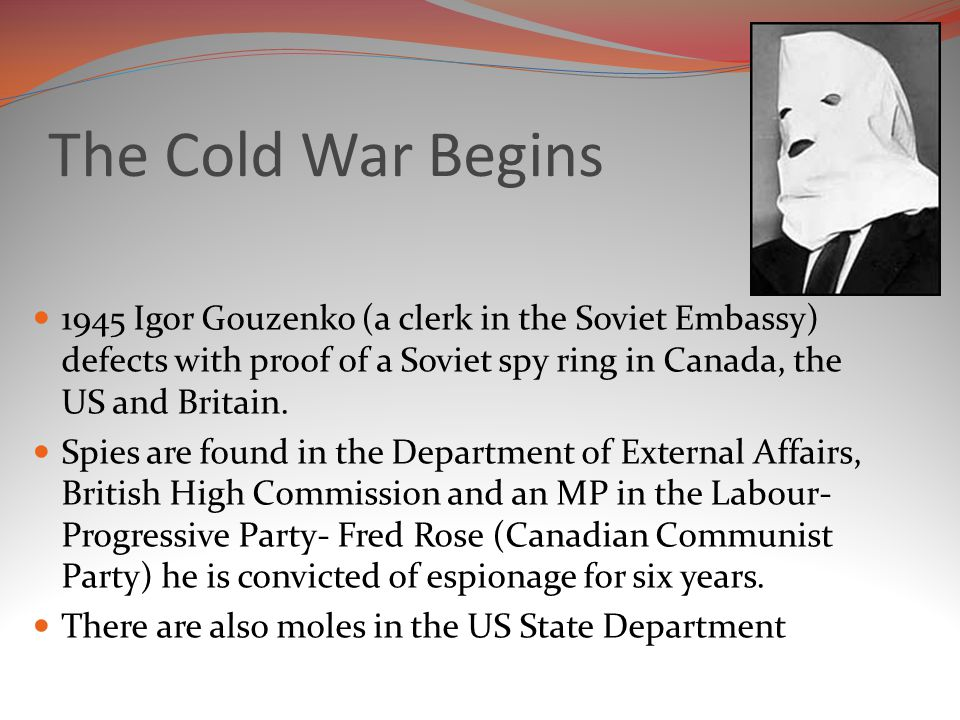 The Cold War Begins 1945 Igor Gouzenko (a clerk in the Soviet Embassy) defects with proof of a Soviet spy ring in Canada, the US and Britain.