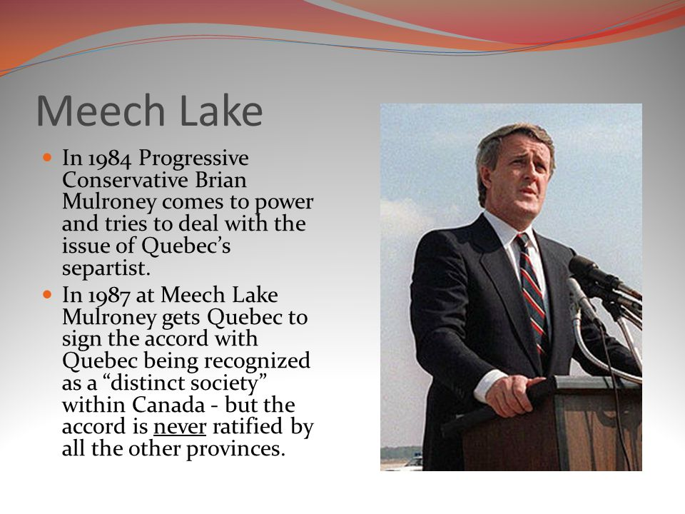 Meech Lake In 1984 Progressive Conservative Brian Mulroney comes to power and tries to deal with the issue of Quebec's separtist.