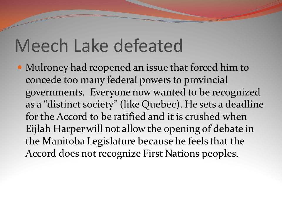 Meech Lake defeated Mulroney had reopened an issue that forced him to concede too many federal powers to provincial governments.