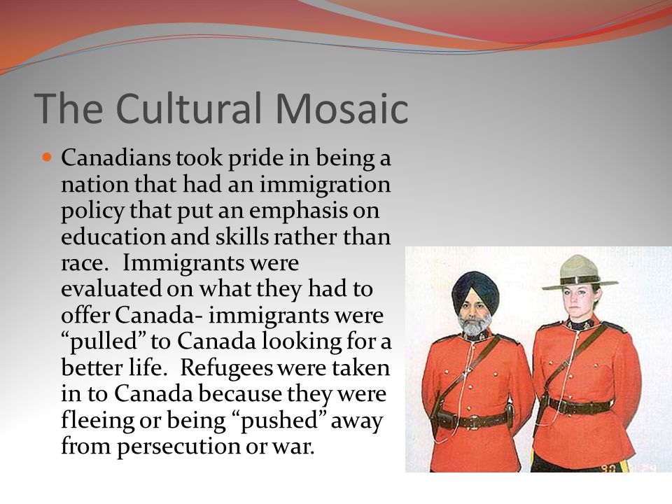 The Cultural Mosaic Canadians took pride in being a nation that had an immigration policy that put an emphasis on education and skills rather than race.