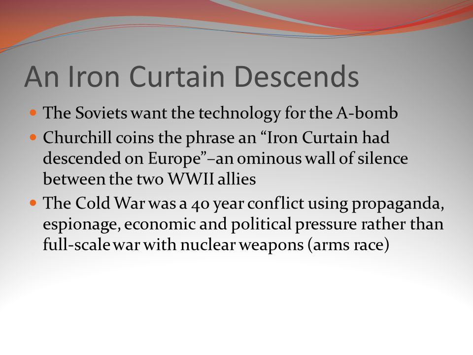 An Iron Curtain Descends The Soviets want the technology for the A-bomb Churchill coins the phrase an Iron Curtain had descended on Europe –an ominous wall of silence between the two WWII allies The Cold War was a 40 year conflict using propaganda, espionage, economic and political pressure rather than full-scale war with nuclear weapons (arms race)