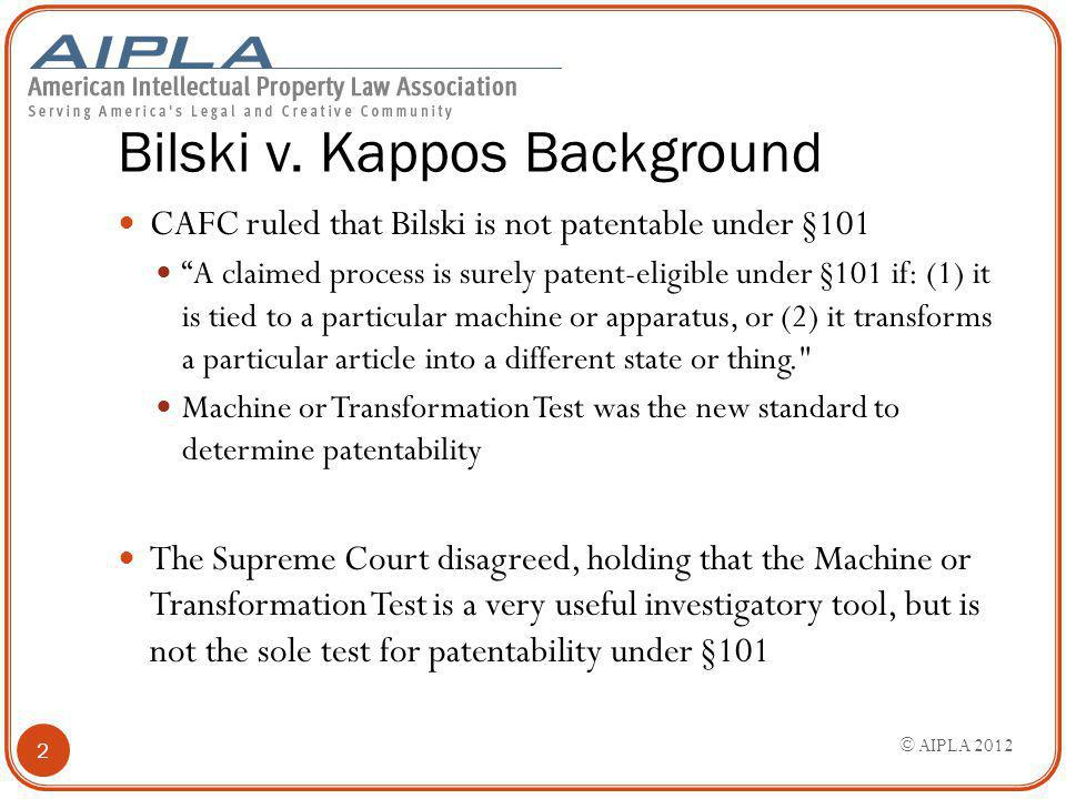 "Bilski v. Kappos Background CAFC ruled that Bilski is not patentable under §101 ""A claimed process is surely patent-eligible under §101 if: (1) it is"