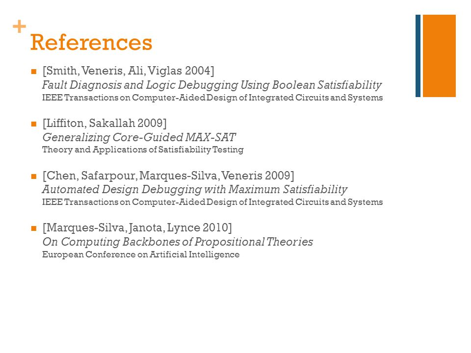 + References [Smith, Veneris, Ali, Viglas 2004] Fault Diagnosis and Logic Debugging Using Boolean Satisfiability IEEE Transactions on Computer-Aided Design of Integrated Circuits and Systems [Liffiton, Sakallah 2009] Generalizing Core-Guided MAX-SAT Theory and Applications of Satisfiability Testing [Chen, Safarpour, Marques-Silva, Veneris 2009] Automated Design Debugging with Maximum Satisfiability IEEE Transactions on Computer-Aided Design of Integrated Circuits and Systems [Marques-Silva, Janota, Lynce 2010] On Computing Backbones of Propositional Theories European Conference on Artificial Intelligence