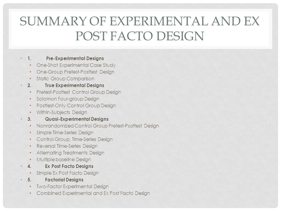 SUMMARY OF EXPERIMENTAL AND EX POST FACTO DESIGN 1. Pre-Experimental Designs One-Shot Experimental Case Study One-Group Pretest-Posttest Design Static