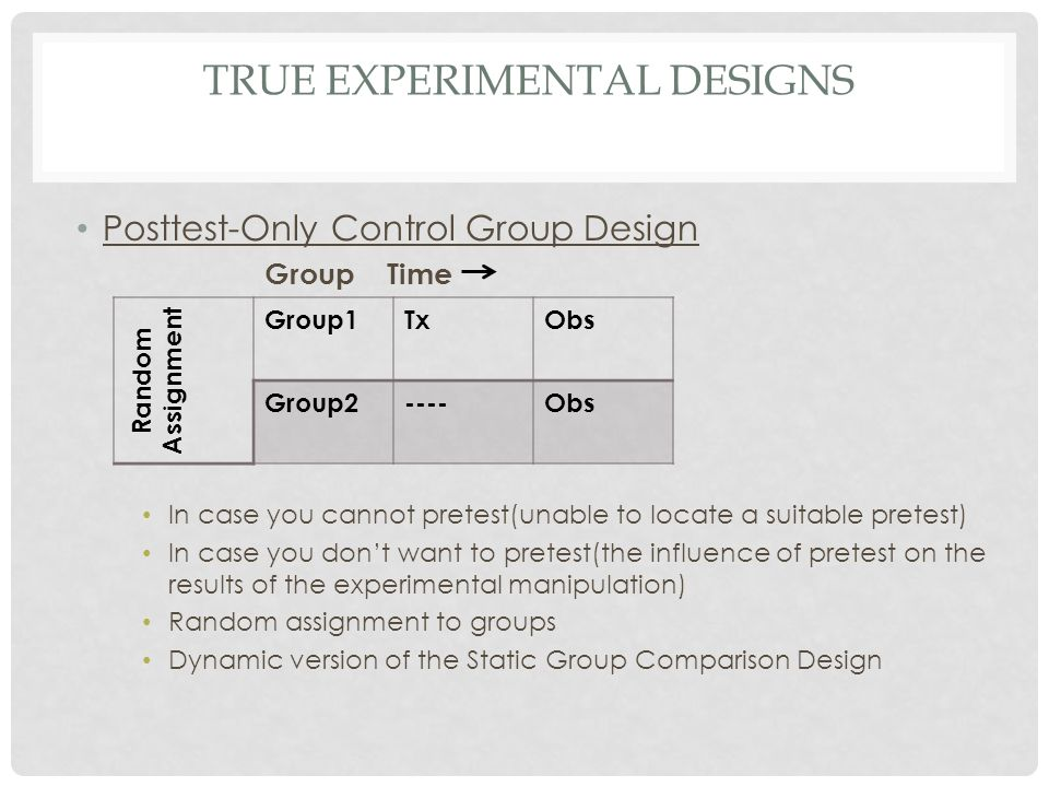 TRUE EXPERIMENTAL DESIGNS Posttest-Only Control Group Design Group Time In case you cannot pretest(unable to locate a suitable pretest) In case you do