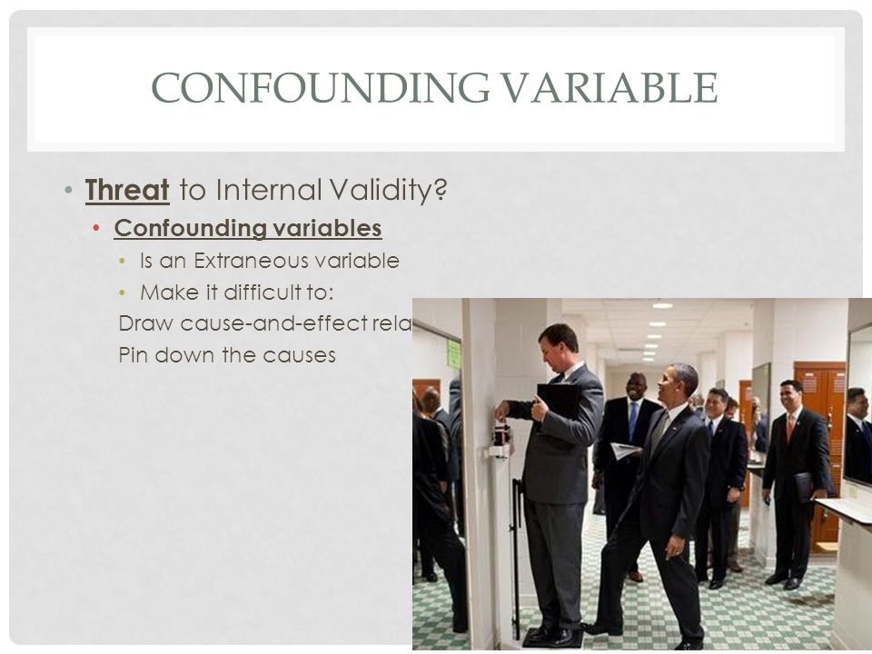 CONFOUNDING VARIABLE Threat to Internal Validity? Confounding variables Is an Extraneous variable Make it difficult to: Draw cause-and-effect relation