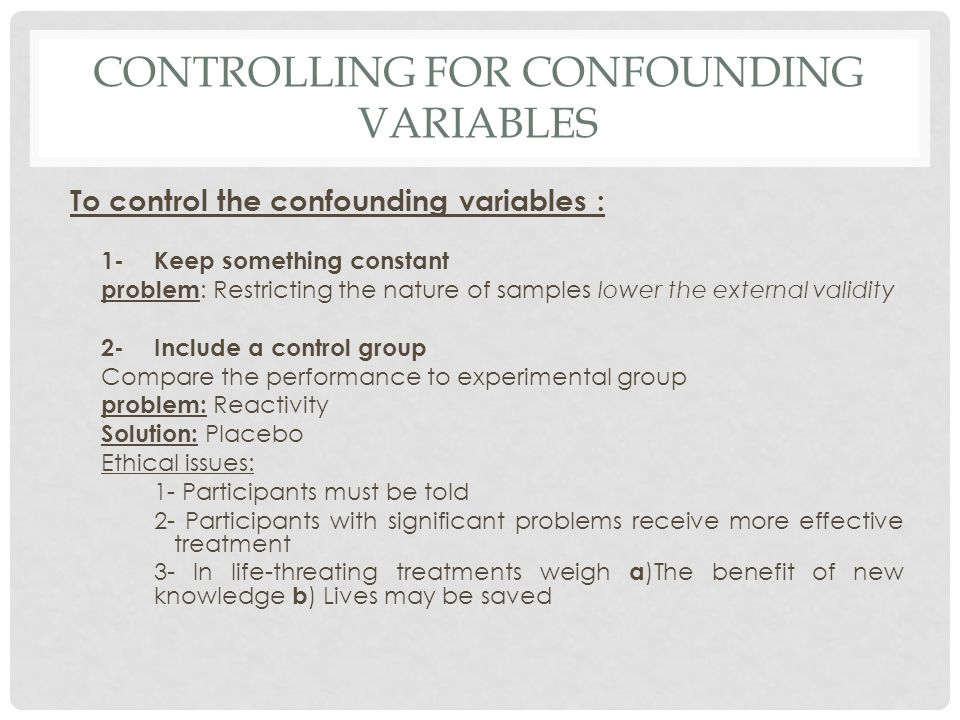 CONTROLLING FOR CONFOUNDING VARIABLES To control the confounding variables : 1- Keep something constant problem : Restricting the nature of samples lo