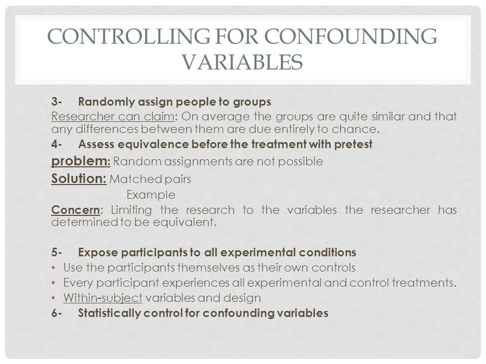 CONTROLLING FOR CONFOUNDING VARIABLES 3-Randomly assign people to groups Researcher can claim: On average the groups are quite similar and that any di