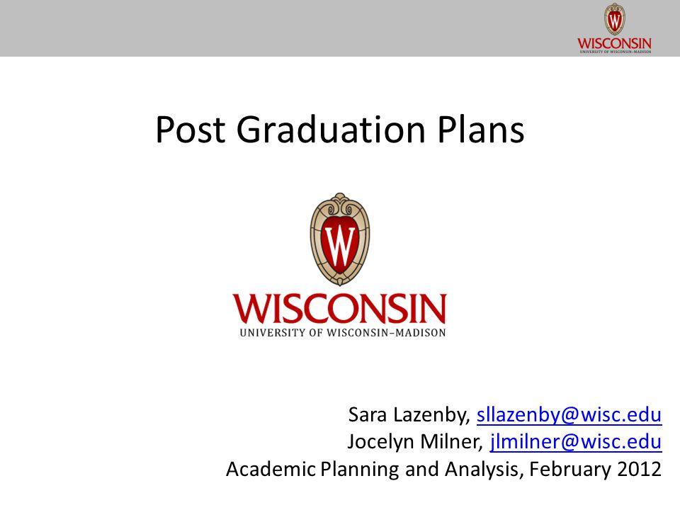 Post Graduation Plans Sara Lazenby, sllazenby@wisc.edusllazenby@wisc.edu Jocelyn Milner, jlmilner@wisc.edujlmilner@wisc.edu Academic Planning and Analysis, February 2012