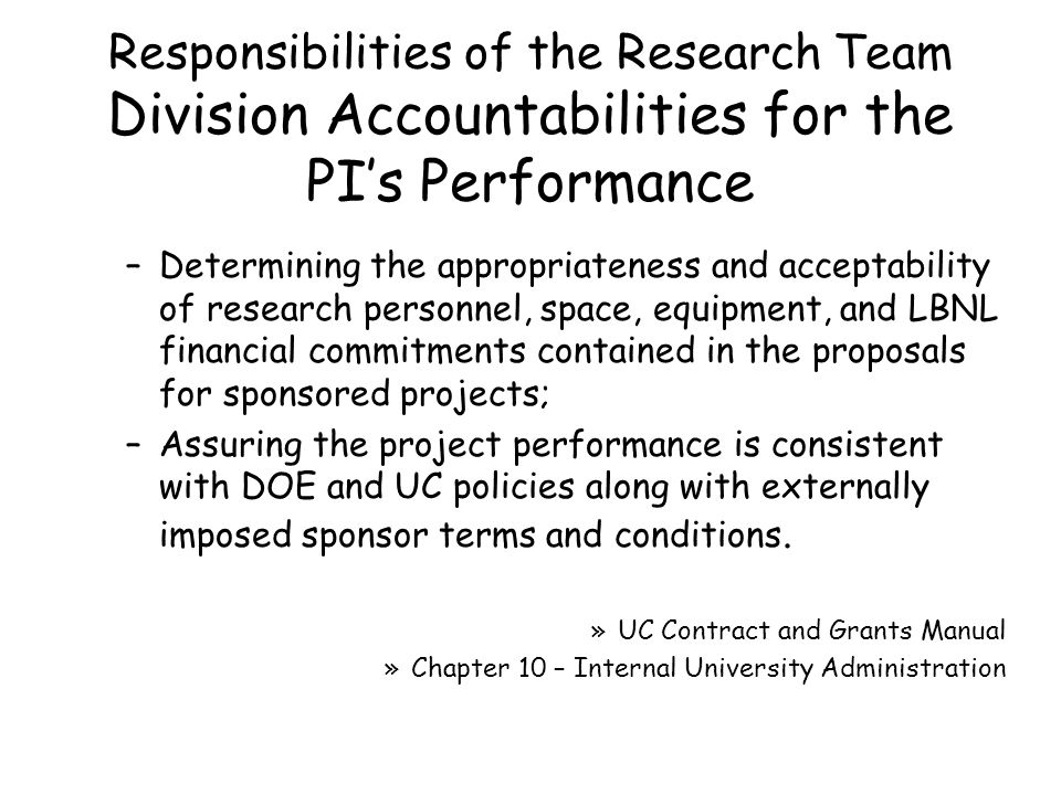 –Determining the appropriateness and acceptability of research personnel, space, equipment, and LBNL financial commitments contained in the proposals for sponsored projects; –Assuring the project performance is consistent with DOE and UC policies along with externally imposed sponsor terms and conditions.