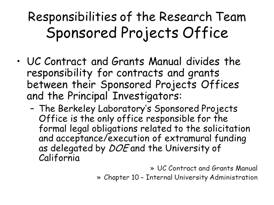 Responsibilities of the Research Team Sponsored Projects Office UC Contract and Grants Manual divides the responsibility for contracts and grants between their Sponsored Projects Offices and the Principal Investigators: –The Berkeley Laboratory's Sponsored Projects Office is the only office responsible for the formal legal obligations related to the solicitation and acceptance/execution of extramural funding as delegated by DOE and the University of California »UC Contract and Grants Manual »Chapter 10 – Internal University Administration