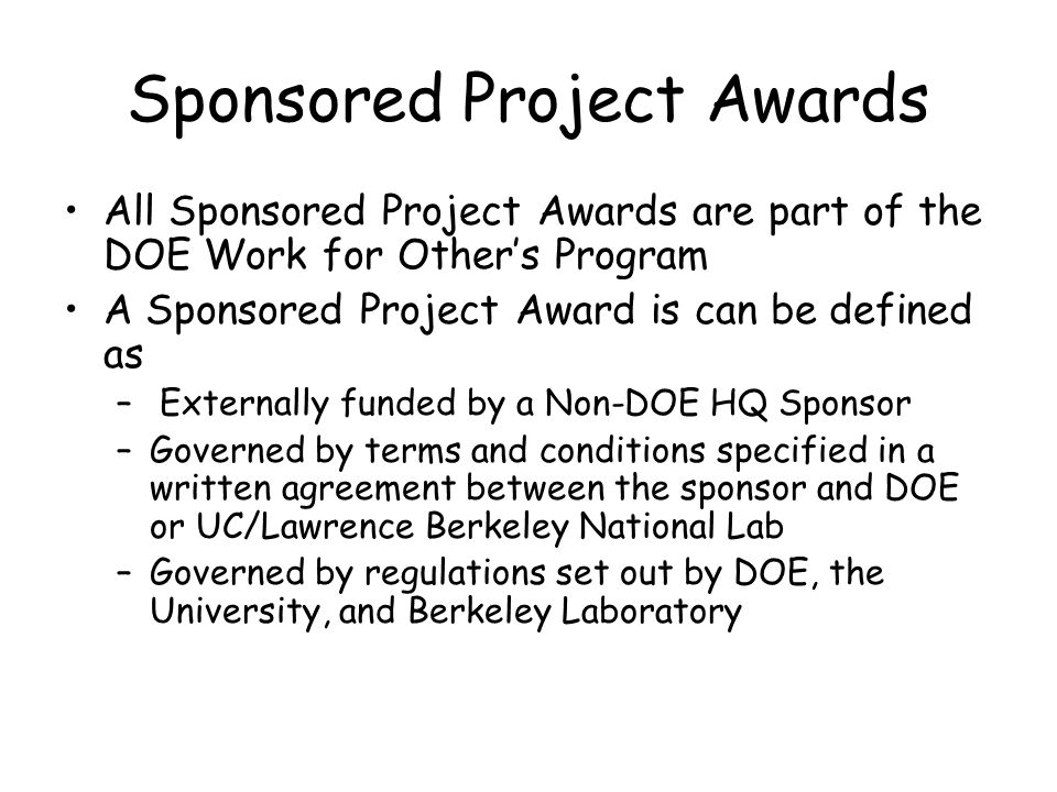 Sponsored Project Awards All Sponsored Project Awards are part of the DOE Work for Other's Program A Sponsored Project Award is can be defined as – Externally funded by a Non-DOE HQ Sponsor –Governed by terms and conditions specified in a written agreement between the sponsor and DOE or UC/Lawrence Berkeley National Lab –Governed by regulations set out by DOE, the University, and Berkeley Laboratory