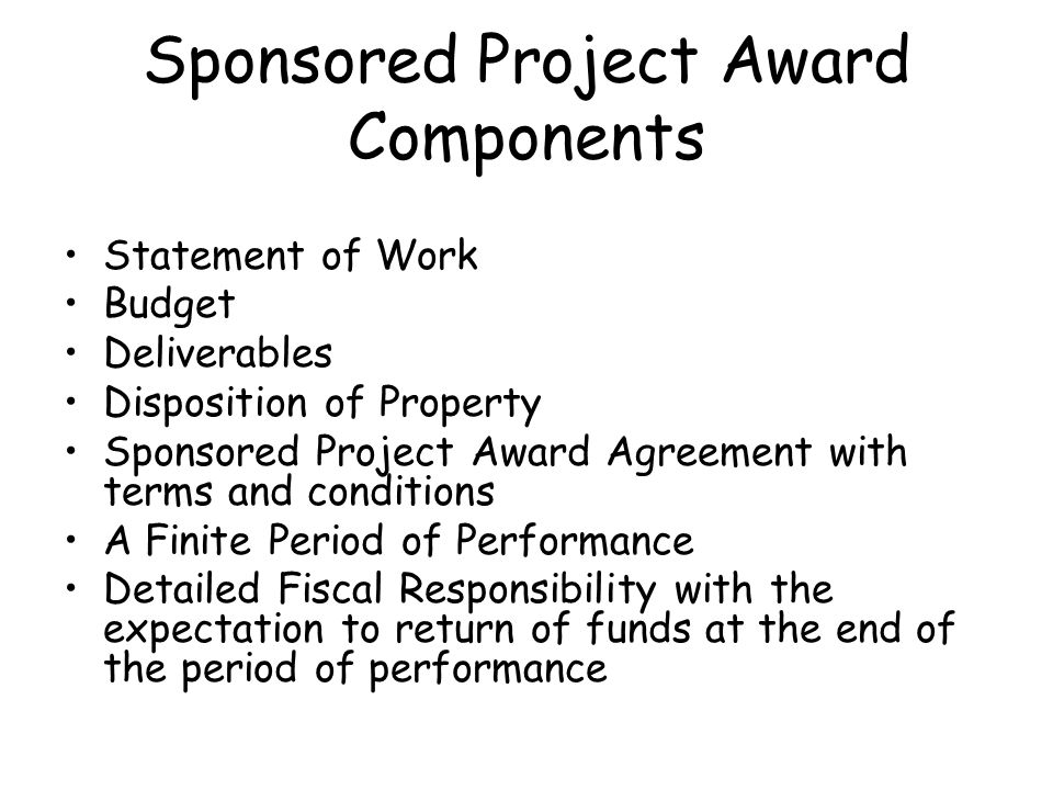 Sponsored Project Award Components Statement of Work Budget Deliverables Disposition of Property Sponsored Project Award Agreement with terms and conditions A Finite Period of Performance Detailed Fiscal Responsibility with the expectation to return of funds at the end of the period of performance