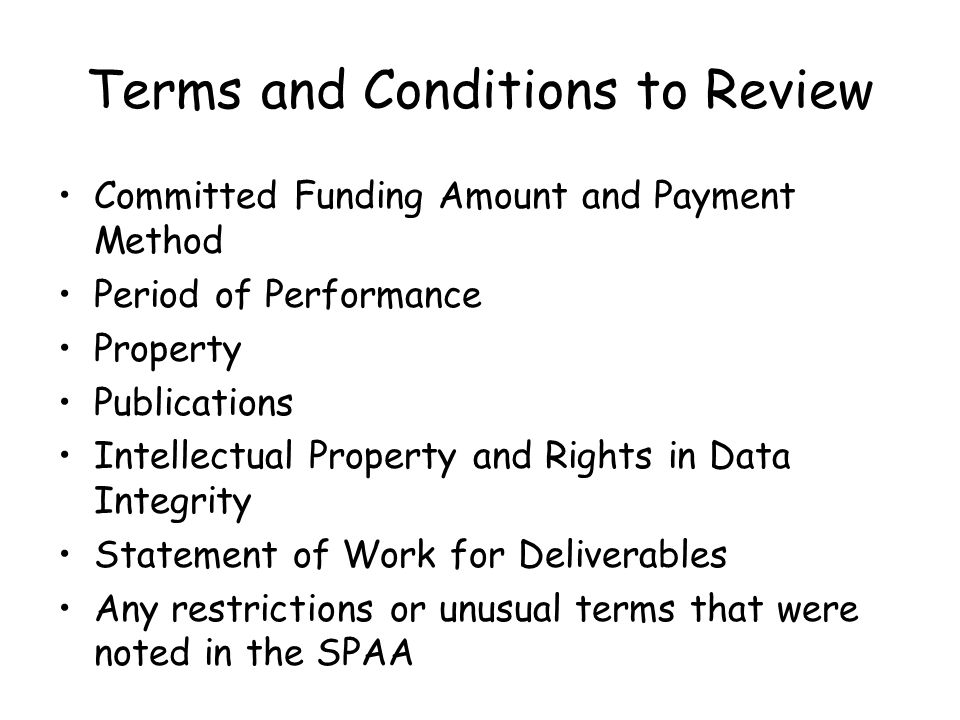 Terms and Conditions to Review Committed Funding Amount and Payment Method Period of Performance Property Publications Intellectual Property and Rights in Data Integrity Statement of Work for Deliverables Any restrictions or unusual terms that were noted in the SPAA