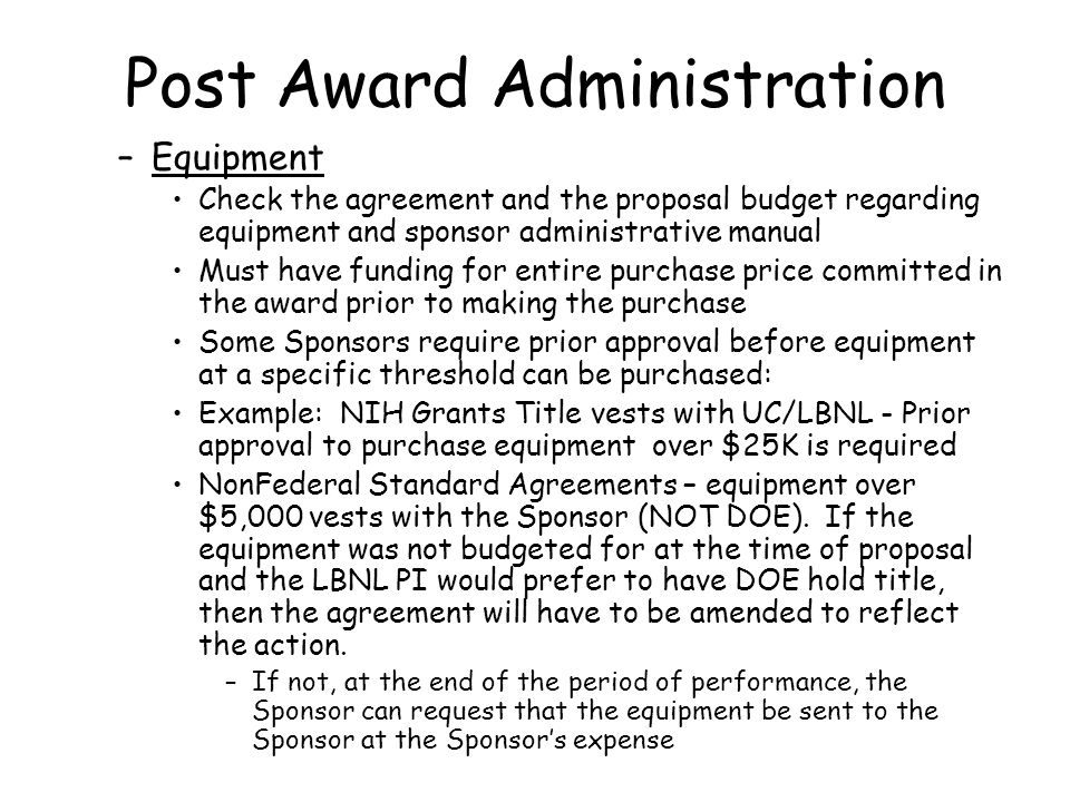 Post Award Administration –Equipment Check the agreement and the proposal budget regarding equipment and sponsor administrative manual Must have funding for entire purchase price committed in the award prior to making the purchase Some Sponsors require prior approval before equipment at a specific threshold can be purchased: Example: NIH Grants Title vests with UC/LBNL - Prior approval to purchase equipment over $25K is required NonFederal Standard Agreements – equipment over $5,000 vests with the Sponsor (NOT DOE).